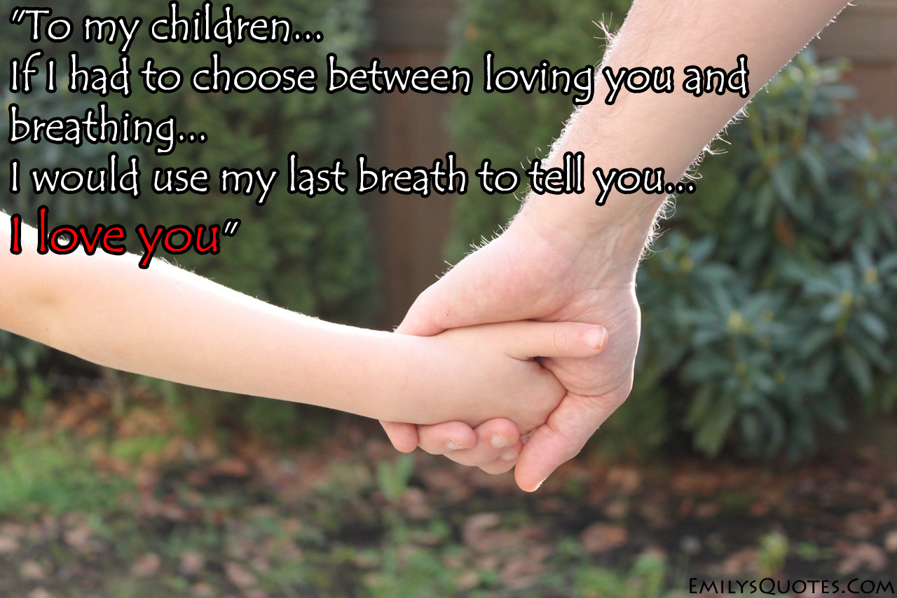 Love For Childrens Quotes To My Children If I Had To Choose Between Loving You And