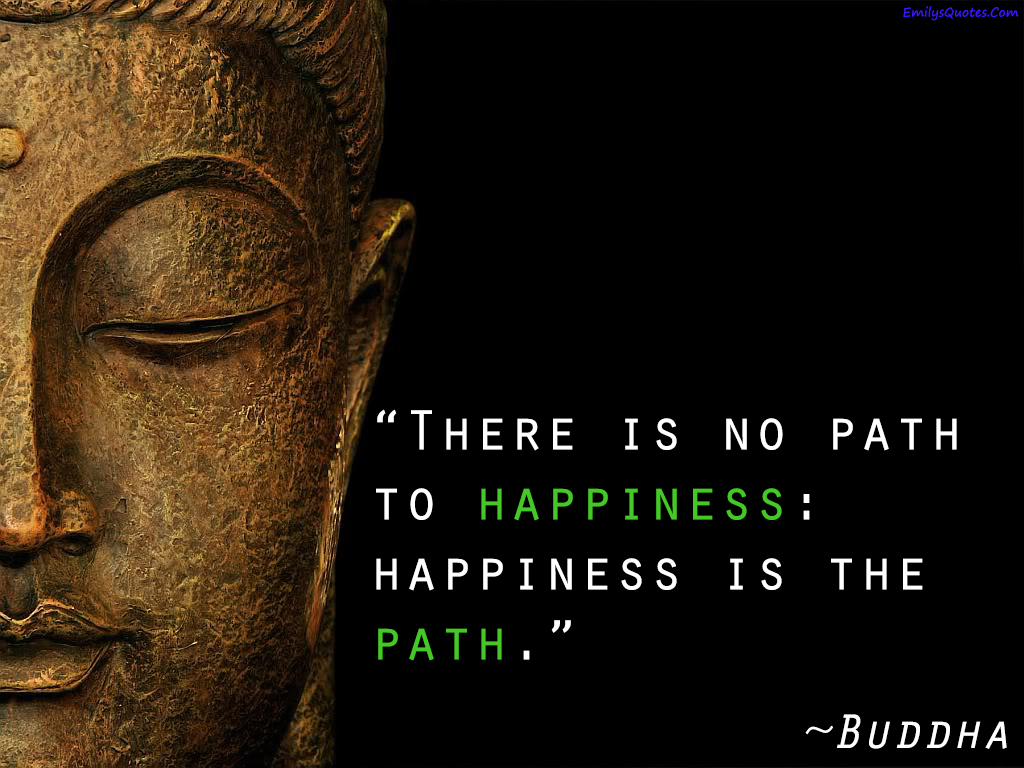 Inspirational Quotes On Happiness And Life There Is No Path To Happiness Happiness Is The Path  Popular