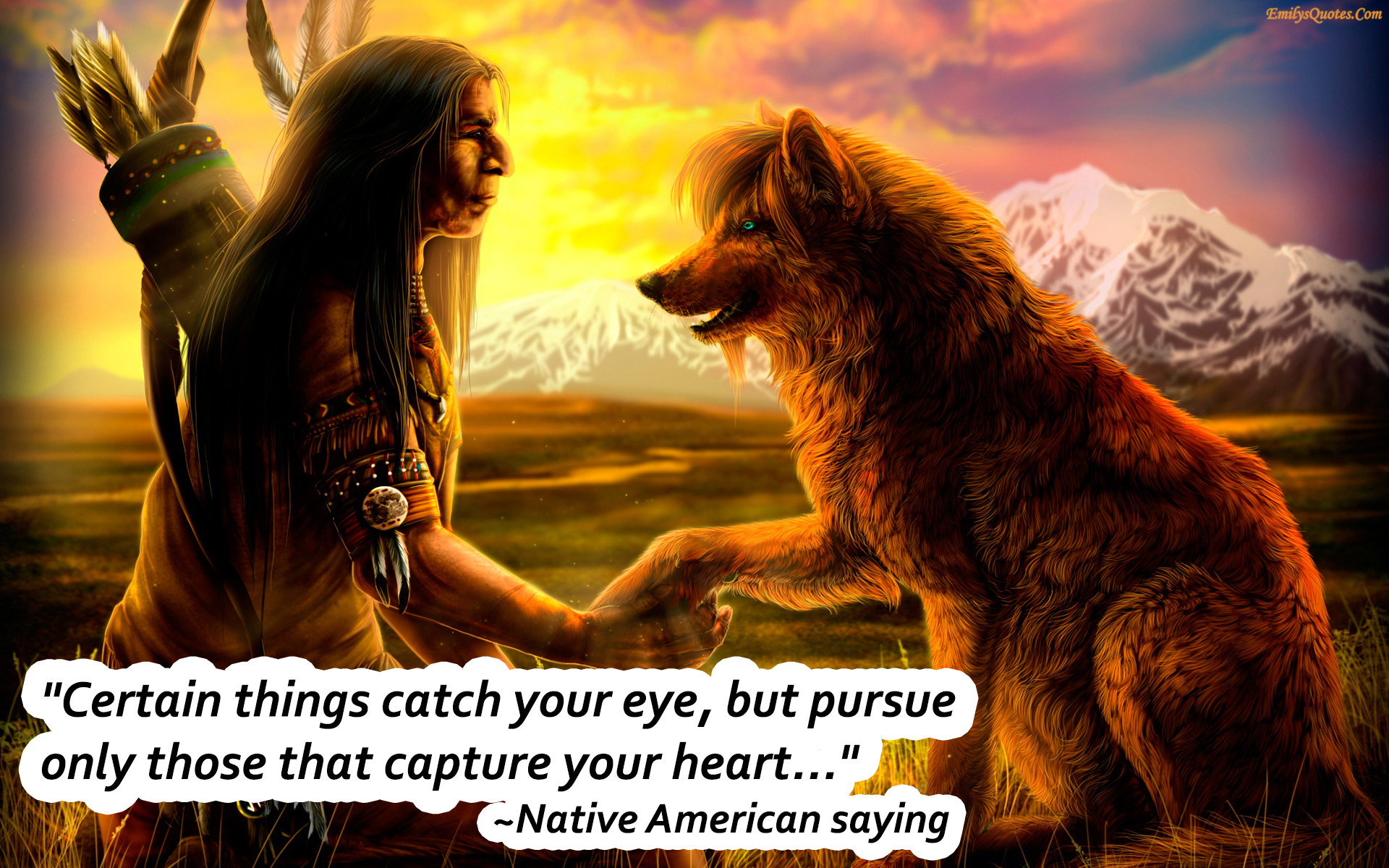 Native American Love Quotes Certain Things Catch Your Eye But Pursue Only Those That Capture