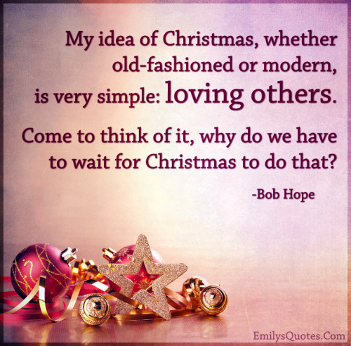 My idea of Christmas, whether old-fashioned or modern, is very simple
