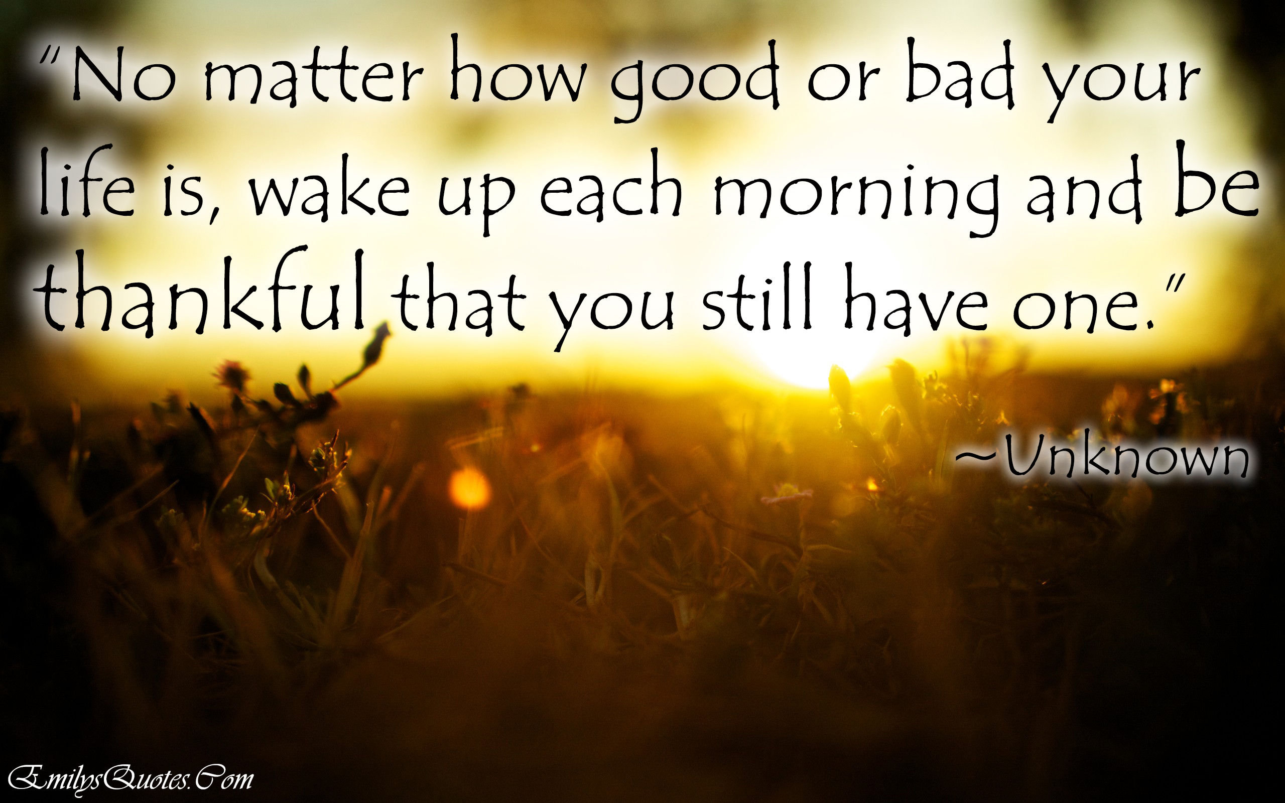 Great Positive Quotes About Life No Matter How Good Or Bad Your Life Is Wake Up Each Morning And