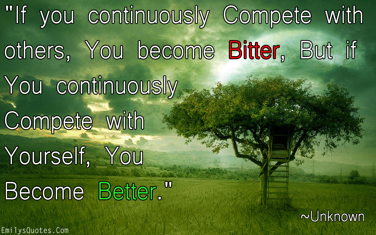 EmilysQuotes.Com - compete, bitter, yourself, better, unknown, relationship, communication, being a good person
