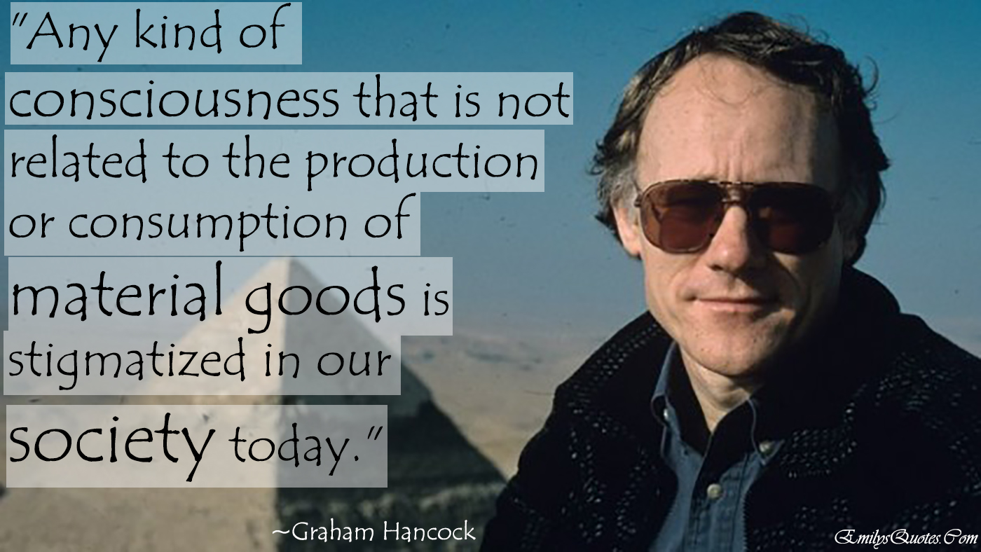 EmilysQuotes.Com - consciousness, material goods, society, relationship, Graham Hancock, ignorance