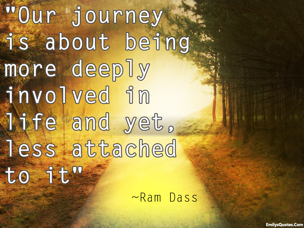 Quotes Life Journey Our Journey Is About Being More Deeply Involved In Life And Yet