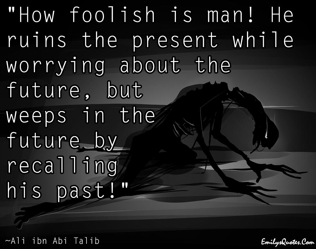 EmilysQuotes.Com - people, foolish, future, present, past, consequences, negative, choice, Ali ibn Abi Talib