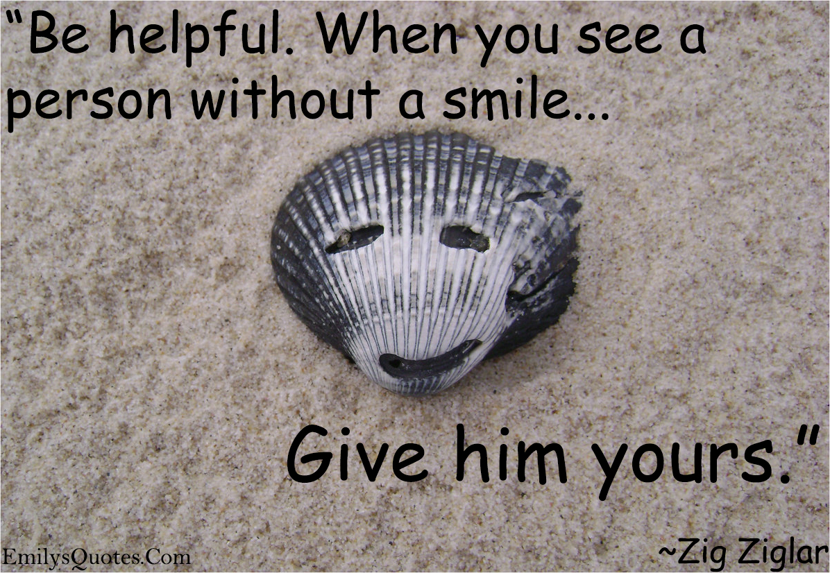 Quotes Zig Ziglar Be Helpfulwhen You See A Person Without A Smile Give Him Yours