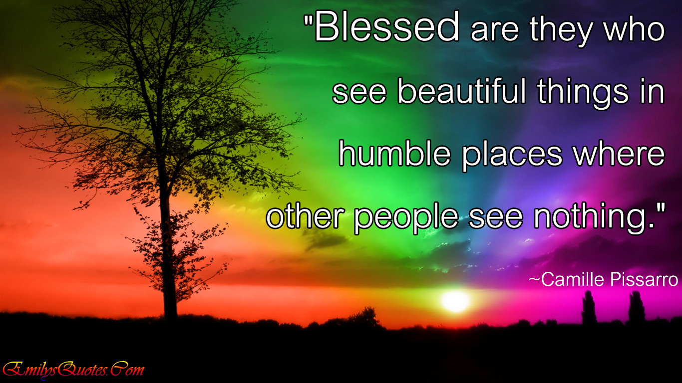 Blessed Are They Who See Beautiful Things In Humble Places Where Other People Nothing