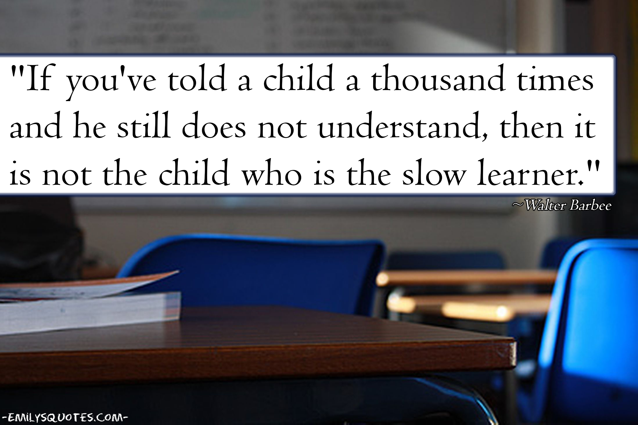 Quotes About Teaching Children If You've Told A Child A Thousand Times And He Still Does Not