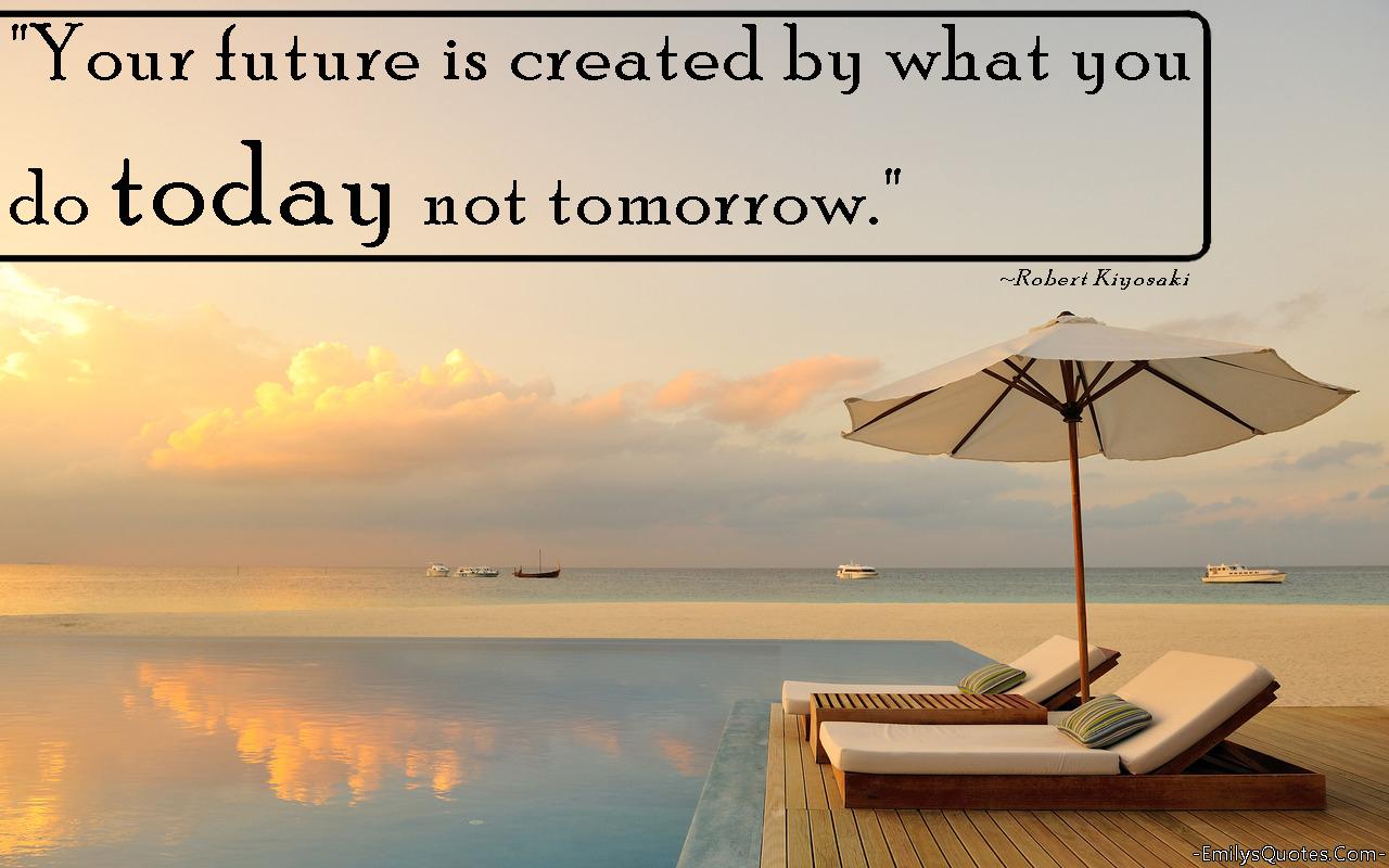 EmilysQuotes.Com - future, present, consequences, change, inspirational, Robert Kiyosaki