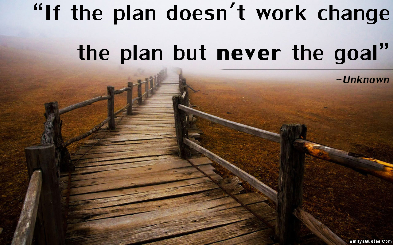 Image result for if the plan doesn't work change the plan but never the goal