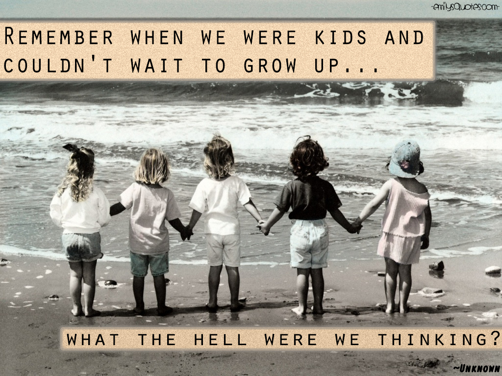 Grow Up Quotes Impressive Remember When We Were Kids And Couldn't Wait To Grow Up…what The