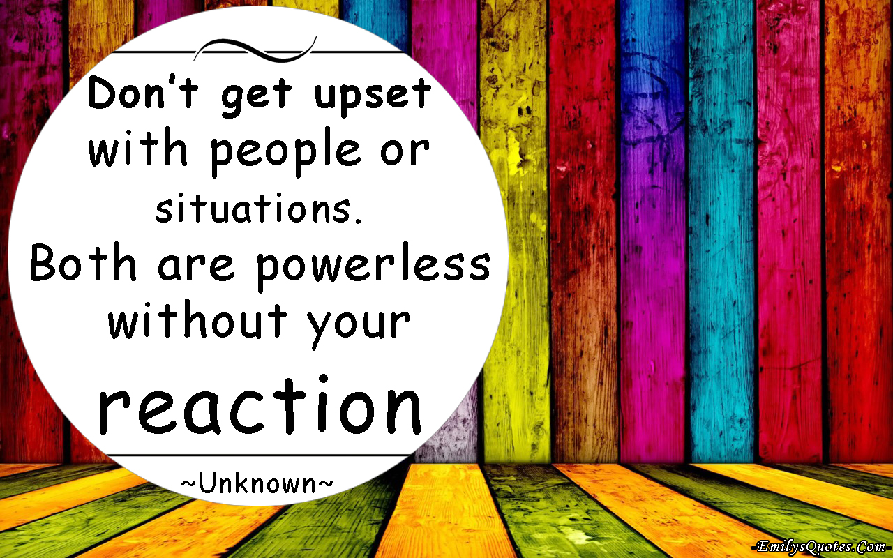 EmilysQuotes.Com - upset, people, powerless, reaction, relationship. unknown