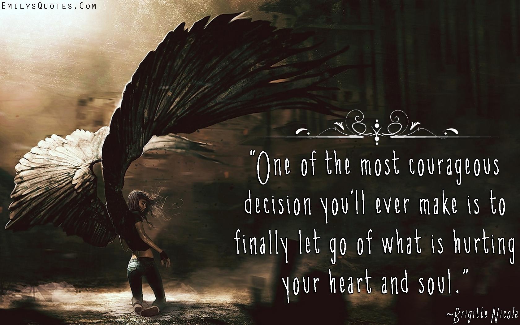 EmilysQuotes.Com - courage, decision, choice, letting go, hurt, pain, heart, soul, inspirational, Brigitte Nicole