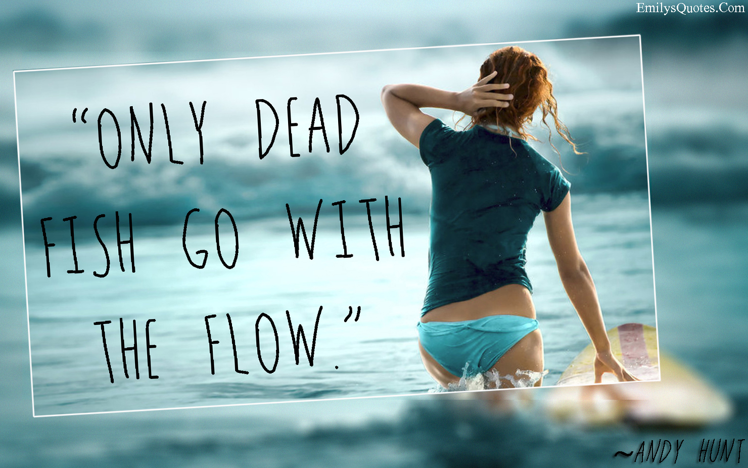 Go With The Flow Quotes Only Dead Fish Go With The Flow  Popular Inspirational Quotes At