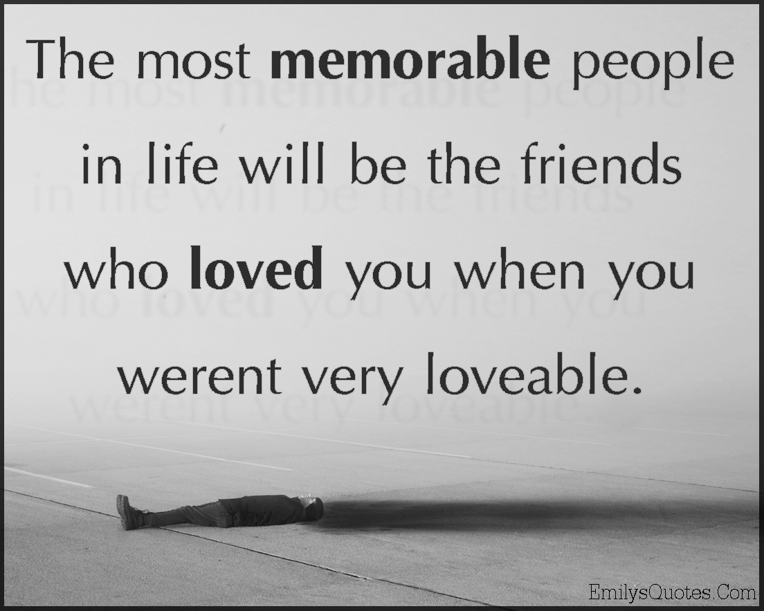 the most memorable people in life will be the friends who