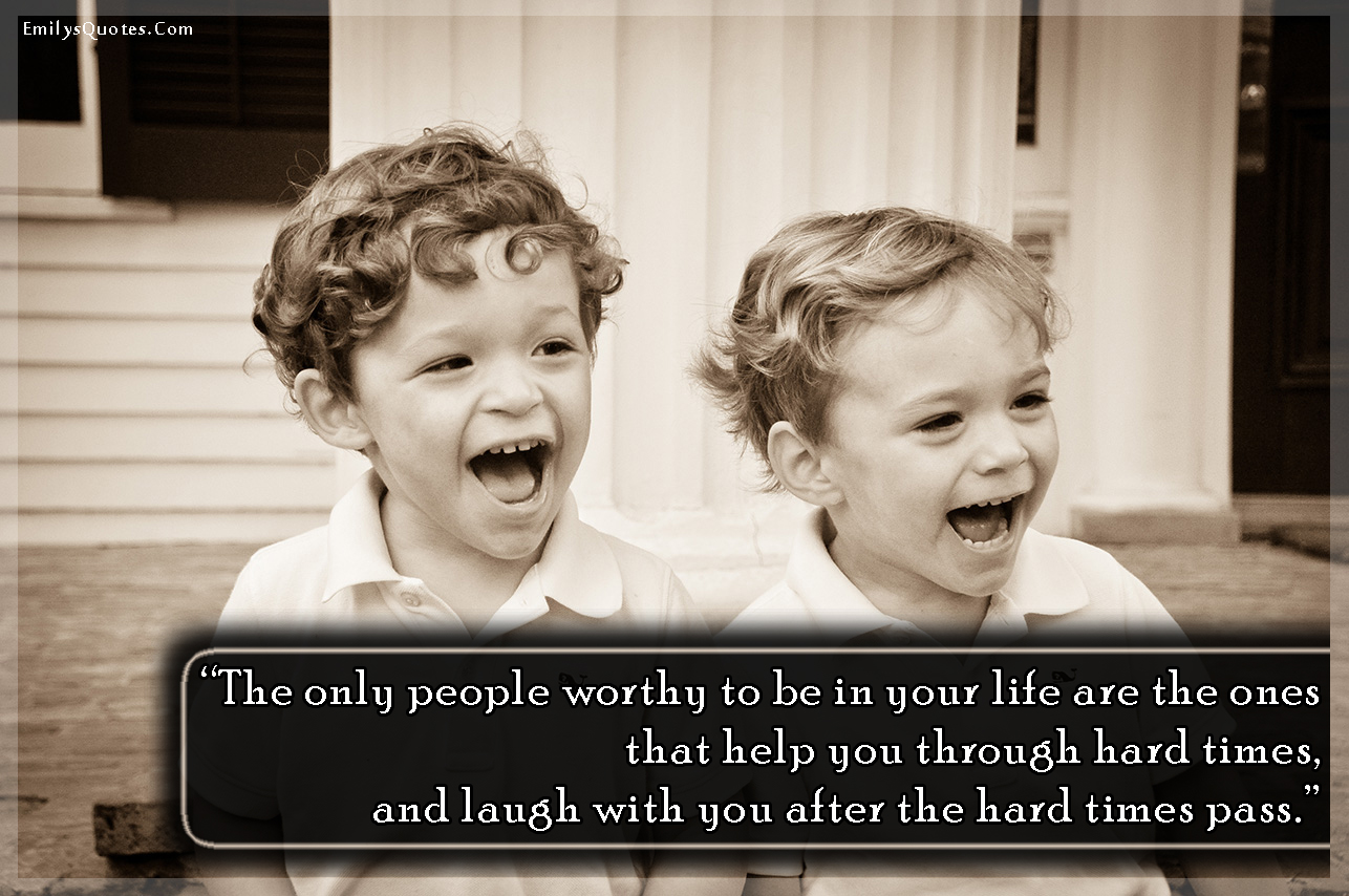 The Only People Worthy To Be In Your Life Are The Ones That Help You