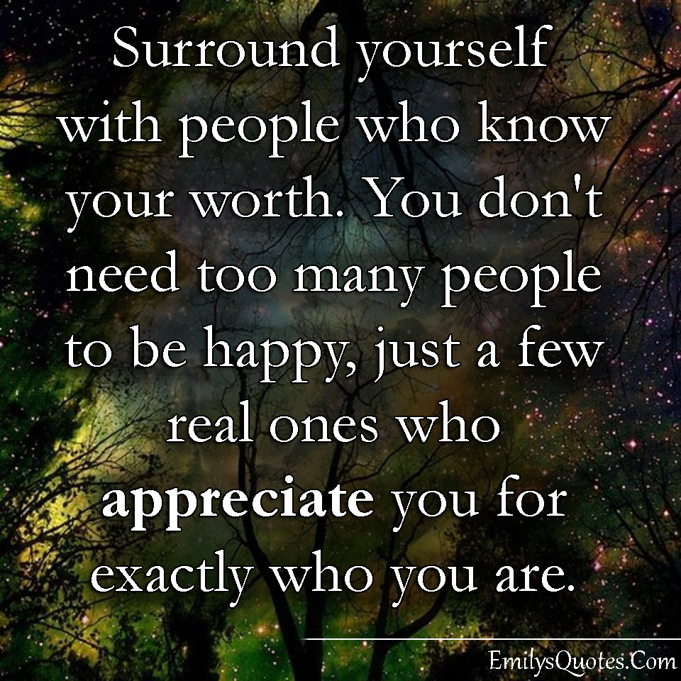 I Appreciate You Quotes For Loved Ones Surround Yourself With People Who Know Your Worthyou Don't Need
