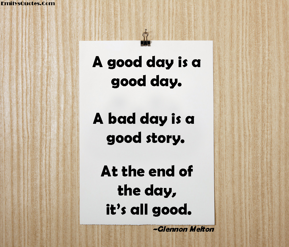 Good Day Quotes A Good Day Is A Good Daya Bad Day Is A Good Storyat The End Of