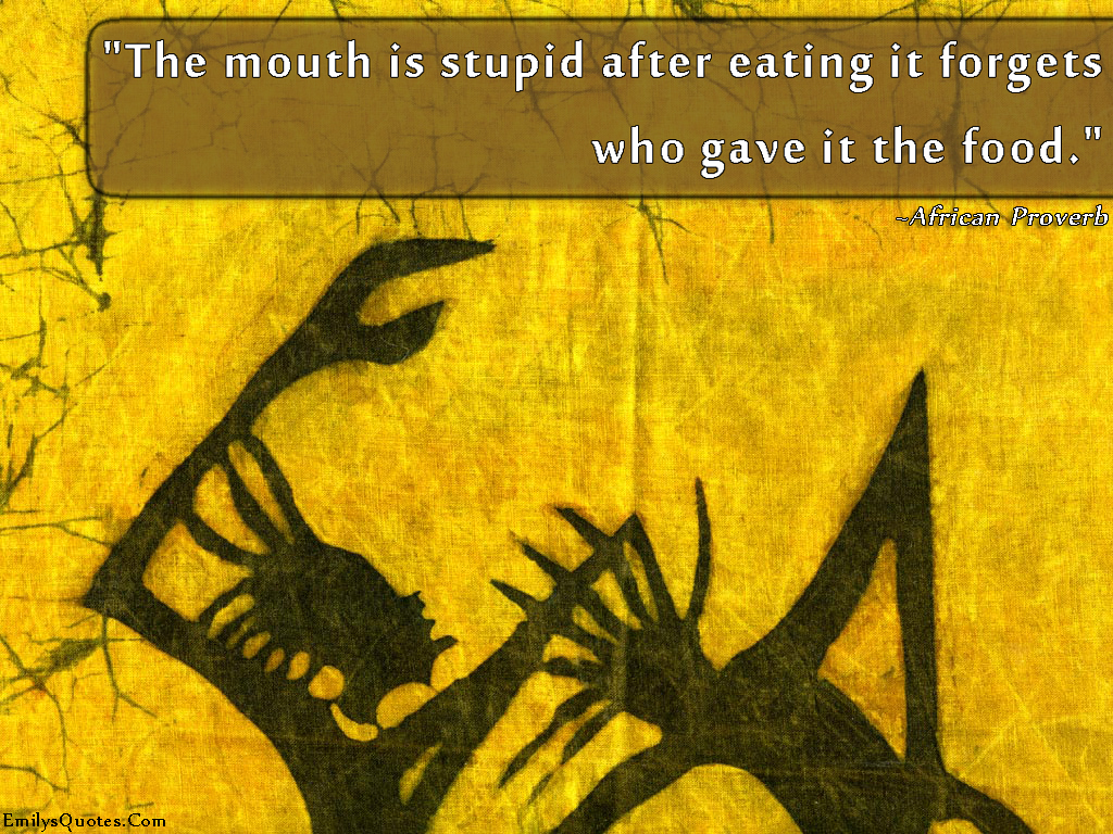Quotes About Food And Friendship The Mouth Is Stupid After Eating It Forgets Who Gave It The Food