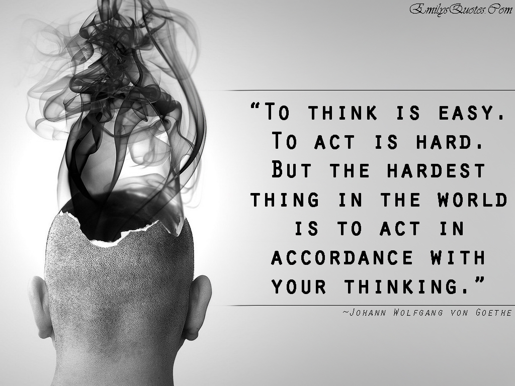 To think is easy To act is