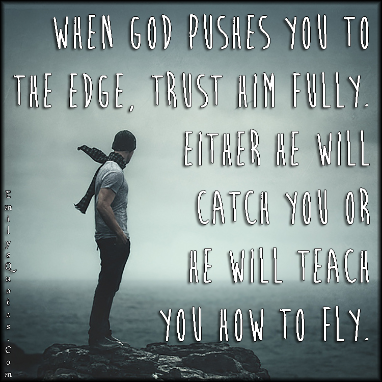 God Encouragement Quotes When God Pushes You To The Edge Trust Him Fullyeither He Will