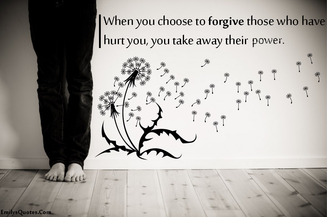 Quotes About Hurt When You Choose To Forgive Those Who Have Hurt You You Take Away