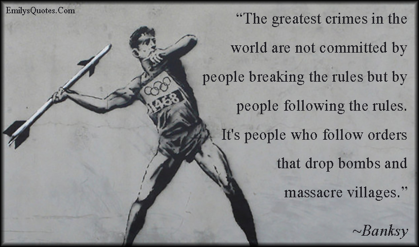 EmilysQuotes.Com - crime, people, rules, following orders, bombs, war, negative, ignorance, consequences, Banksy
