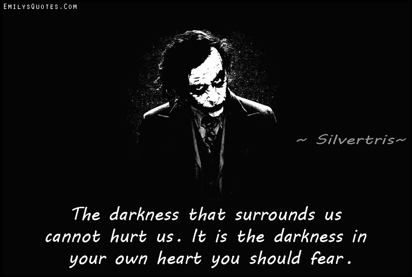 The Darkness That Surrounds Us Cannot Hurt Us. It Is The