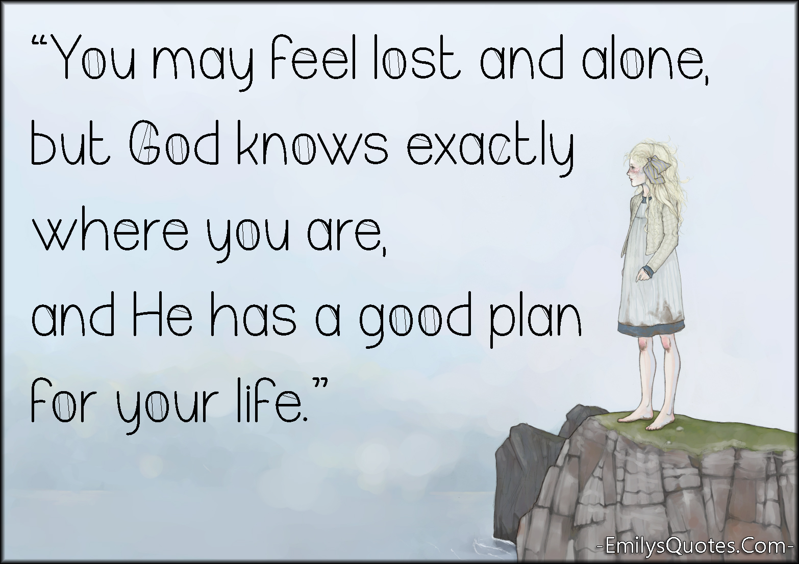 Good Positive Life Quotes You May Feel Lost And Alone But God Knows Exactly Where You Are