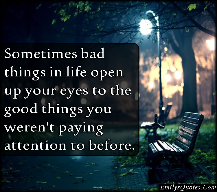 Bad Things Happen But Ends Up On Good Quotes: Sometimes Bad Things In Life Open Up Your Eyes To The Good