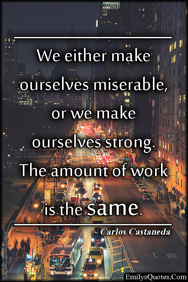 EmilysQuotes.Com - miserable, strong, work, attitude, intelligent, consequences,  Carlos Castaneda