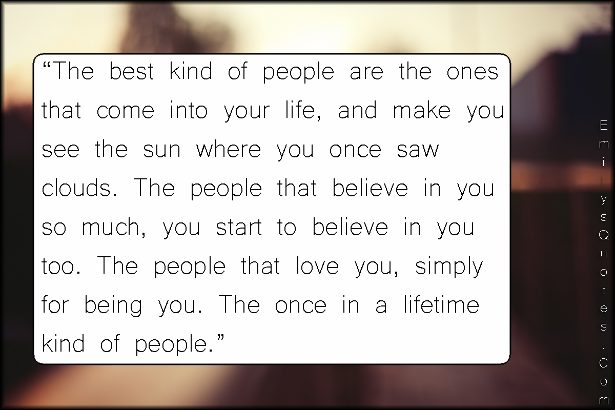 Life Changing Quotes About Love The Best Kind Of People Are The Ones That Come Into Your Life And
