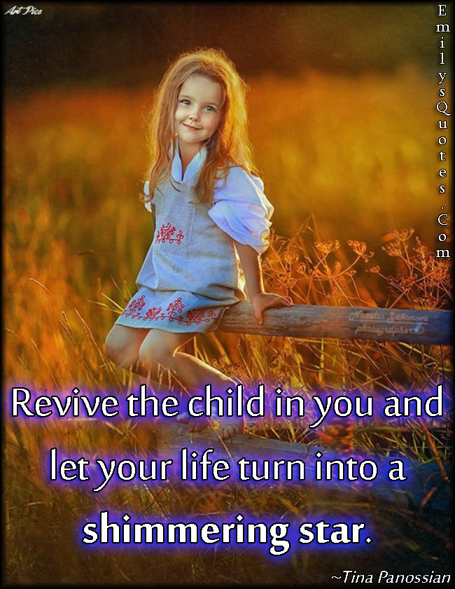 EmilysQuotes.Com - revive child, inspirational, positive, life, Tina Panossian