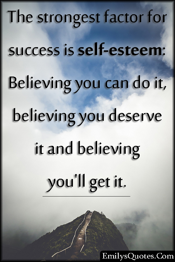 The Strongest Factor For Success Is Self Esteem Believing You Can