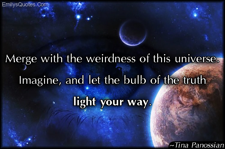 EmilysQuotes.Com - universe, weird, imagine, truth, life, inspirational, amazing, Tina Panossian