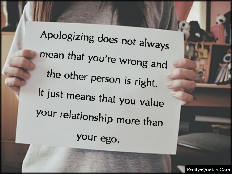 EmilysQuotes.Com - Apologizing, wrong, value relationship, ego, inspirational, being a good person, unknown