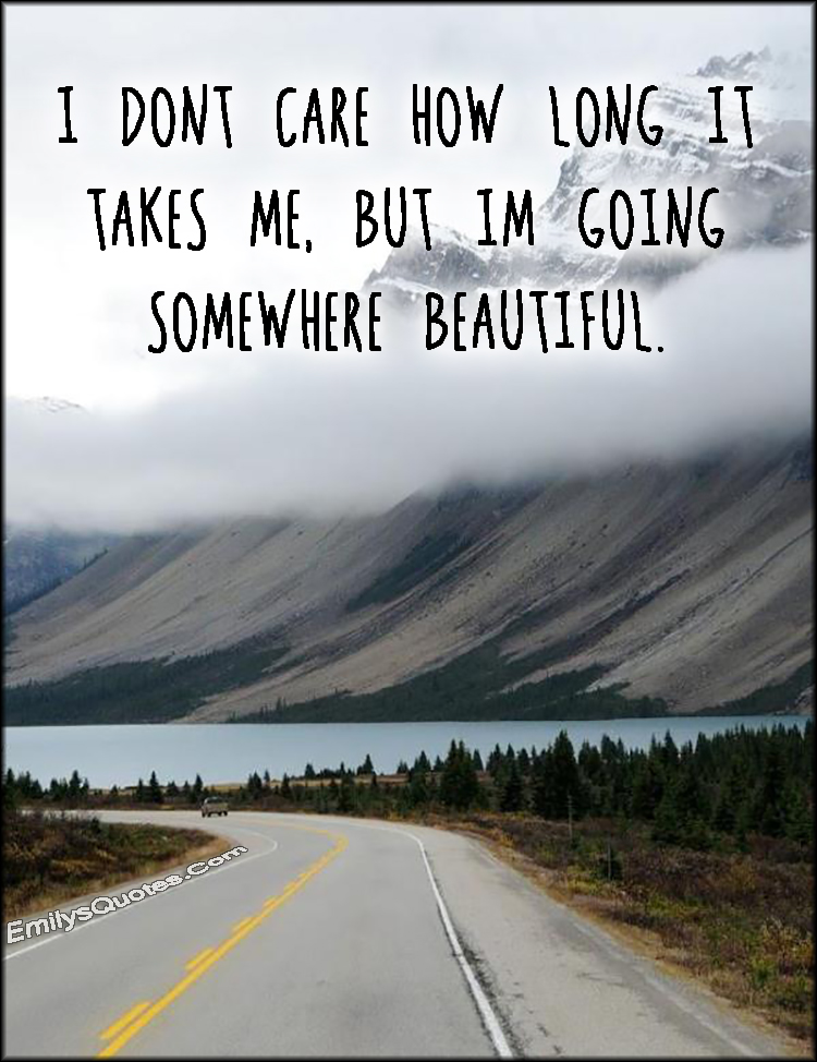 I Don T Care How Long It Takes Me But I M Going Somewhere Beautiful