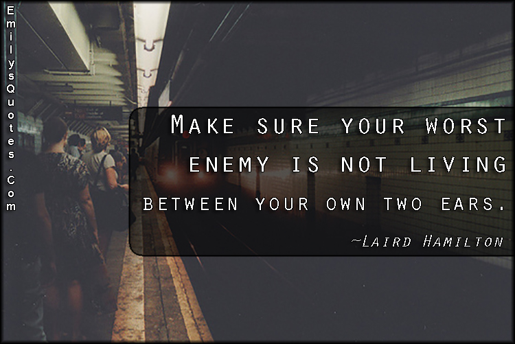 Make Sure Your Worst Enemy Is Not Living Between Your Own