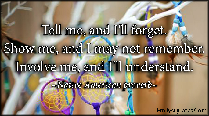 EmilysQuotes.Com - forget, remember, tell, show, involve, understand, wisdom, intelligent, Native American proverb