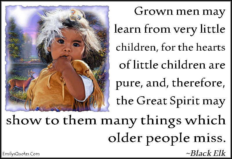 EmilysQuotes.Com - grown men, learn, children, pure, Great Spirit, show, miss, wisdom, inspirational, amazing, Black Elk, Native American proverb