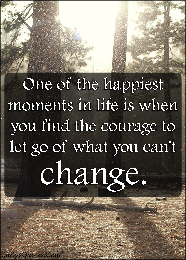 Life Changing Inspirational Quotes One Of The Happiest Moments In Life Is When You Find The Courage
