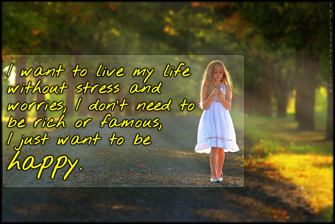 Just Live Life Quotes I Want To Live My Life Without Stress And Worries I Don't Need To