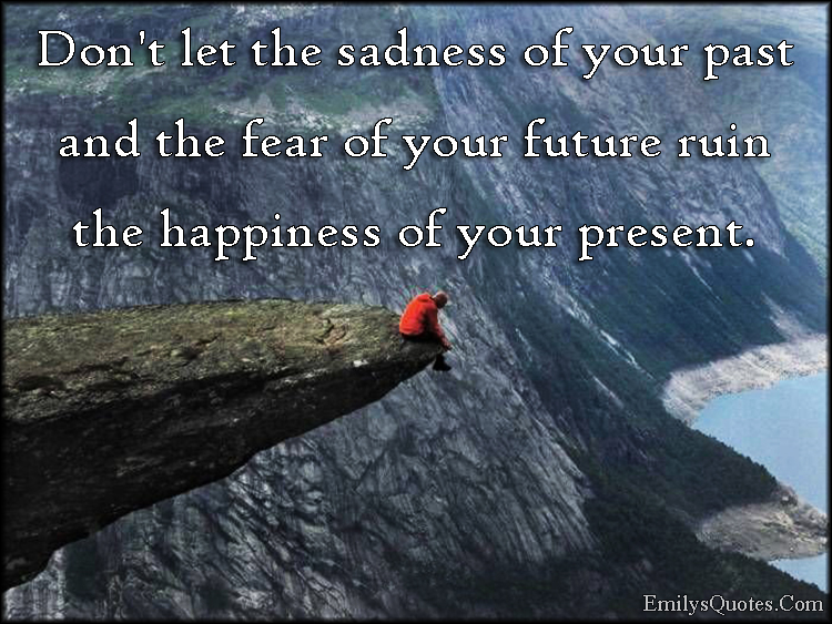 EmilysQuotes.Com - sadness, past, fear, future, happiness, present, advice, inspirational, unknown