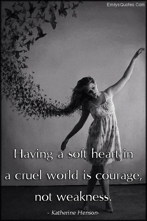 EmilysQuotes.Com - soft heart, cruel world, courage, weakness, inspirational, understanding,  Katherine Henson