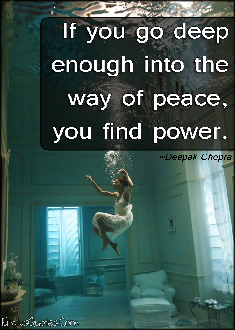 Deep Life Quotes If You Go Deep Enough Into The Way Of Peace You Find Power