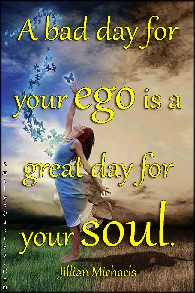 EmilysQuotes.Com - bad day, ego, great day, soul, understanding, inspirational, being a good person, Jillian Michaels