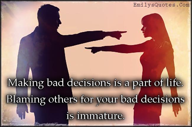 EmilysQuotes.Com - bad decisions, life, blaming, immature, mistake, unknown