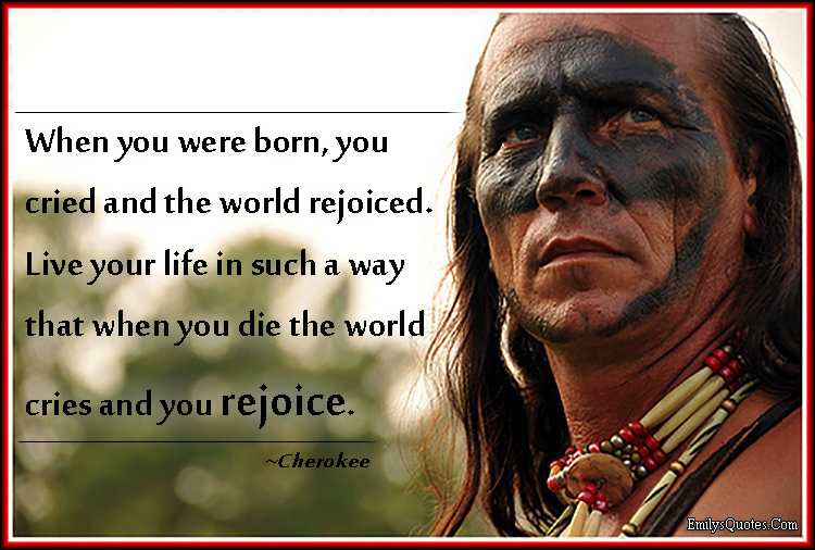 EmilysQuotes.Com - born, cry, rejoice, life, die, advice, inspirational, positive, great, motivational, Cherokee, Native American Proverb