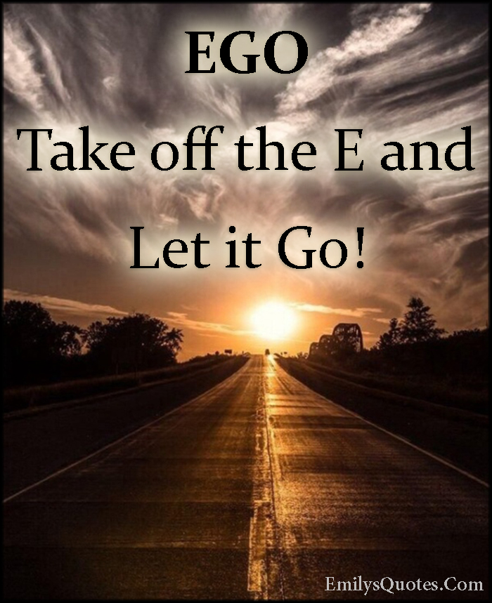 EmilysQuotes.Com - ego, let it go, letting go, advice, inspirational, unknown