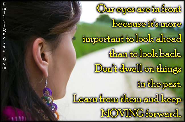 EmilysQuotes.Com - eyes, reason, in front, important, look ahead, dwell, past, learn, moving forward, moving on, inspirational, unknown
